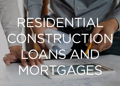 Residential Construction Loans and Mortgages